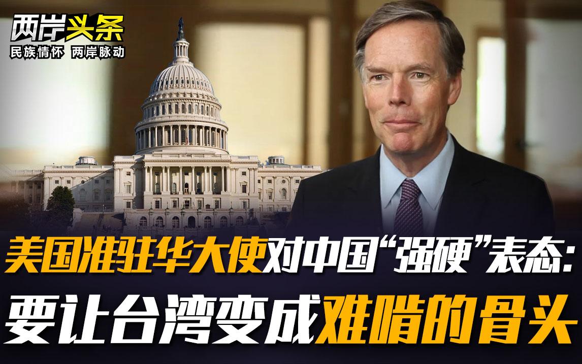 """美国准驻华大使对中国""""强硬""""表态:要让台湾变成难啃的骨头图片"""